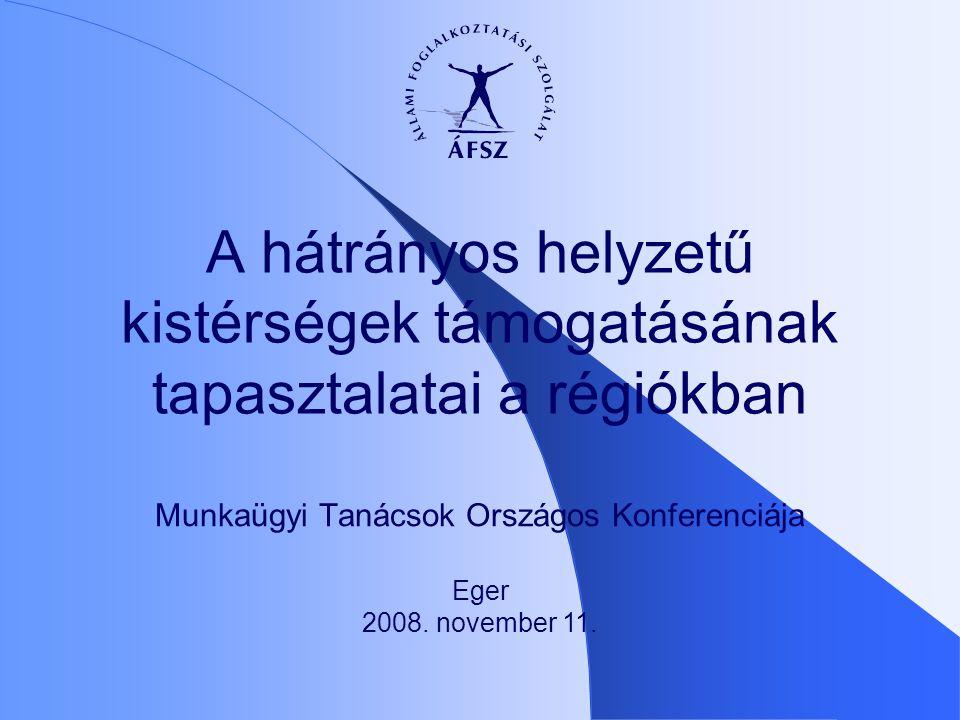 Munkaügyi Tanácsok Országos Konferenciája A hátrányos helyzetű kistérségek támogatásának tapasztalatai a régiókban Eger 2008. november 11.
