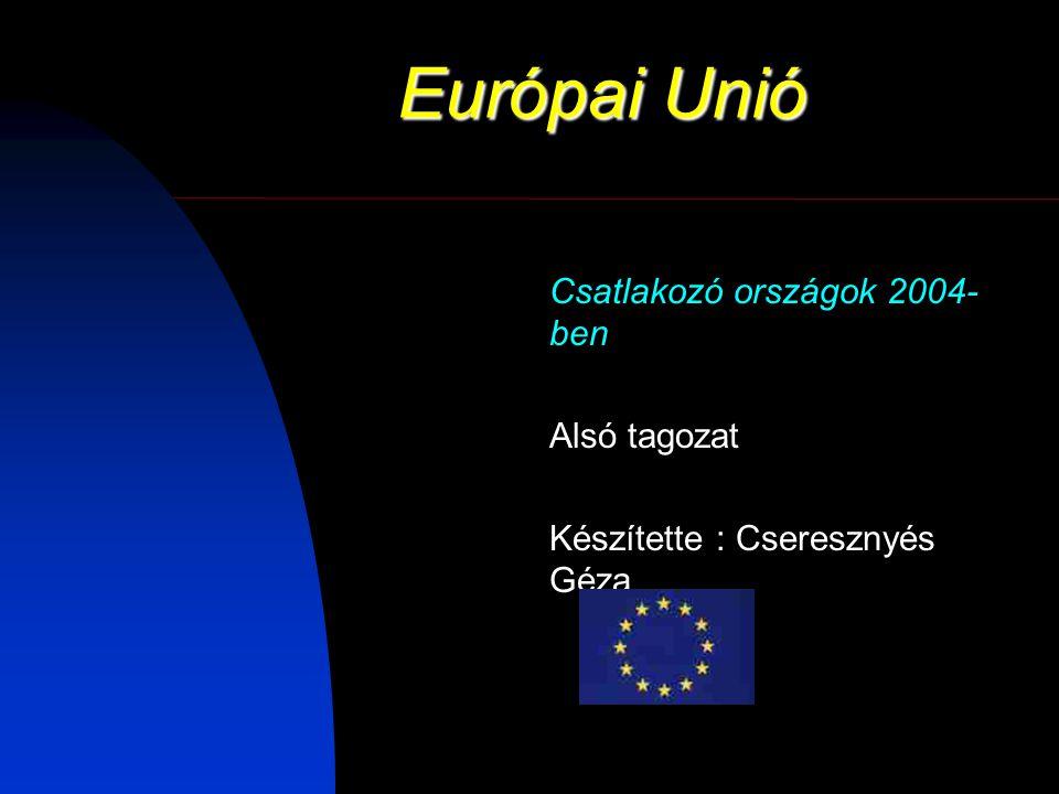 Európai Unió Csatlakozó országok 2004- ben Alsó tagozat Készítette : Cseresznyés Géza