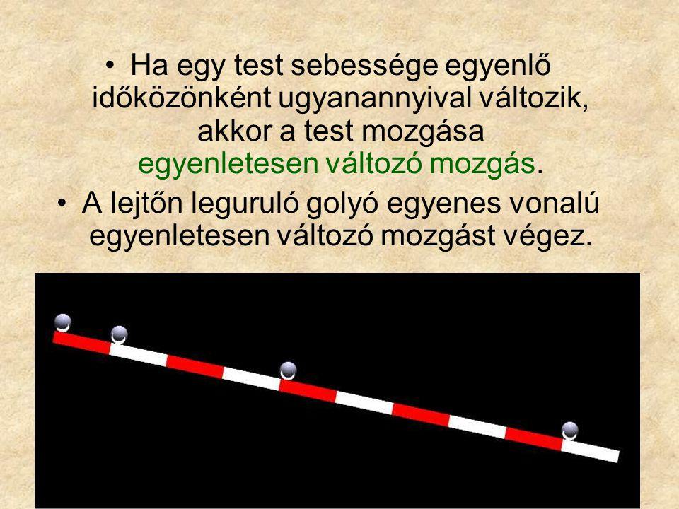 Ha egy test sebessége egyenlő időközönként ugyanannyival változik, akkor a test mozgása egyenletesen változó mozgás. A lejtőn leguruló golyó egyenes v
