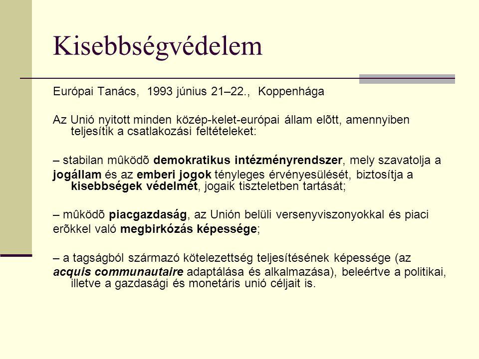 Kisebbségvédelem Európai Tanács, 1993 június 21–22., Koppenhága Az Unió nyitott minden közép-kelet-európai állam elõtt, amennyiben teljesítik a csatlakozási feltételeket: – stabilan mûködõ demokratikus intézményrendszer, mely szavatolja a jogállam és az emberi jogok tényleges érvényesülését, biztosítja a kisebbségek védelmét, jogaik tiszteletben tartását; – mûködõ piacgazdaság, az Unión belüli versenyviszonyokkal és piaci erõkkel való megbirkózás képessége; – a tagságból származó kötelezettség teljesítésének képessége (az acquis communautaire adaptálása és alkalmazása), beleértve a politikai, illetve a gazdasági és monetáris unió céljait is.