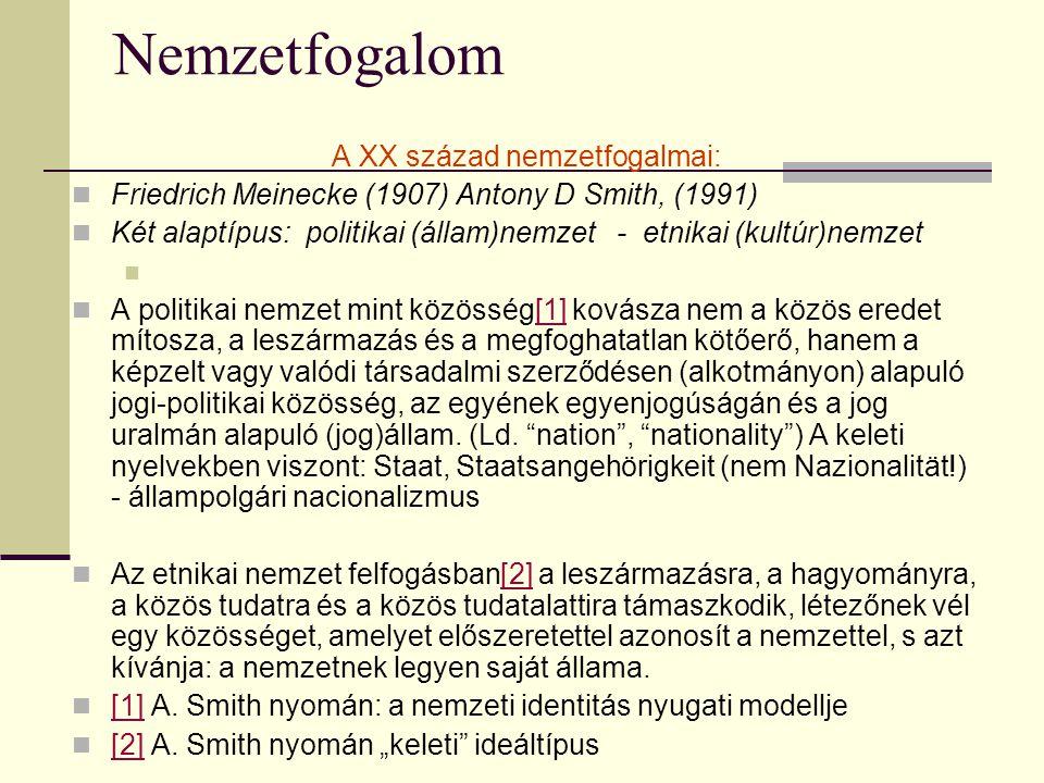 Nemzetfogalom A XX század nemzetfogalmai: Friedrich Meinecke (1907) Antony D Smith, (1991) Két alaptípus: politikai (állam)nemzet - etnikai (kultúr)nemzet A politikai nemzet mint közösség[1] kovásza nem a közös eredet mítosza, a leszármazás és a megfoghatatlan kötőerő, hanem a képzelt vagy valódi társadalmi szerződésen (alkotmányon) alapuló jogi-politikai közösség, az egyének egyenjogúságán és a jog uralmán alapuló (jog)állam.