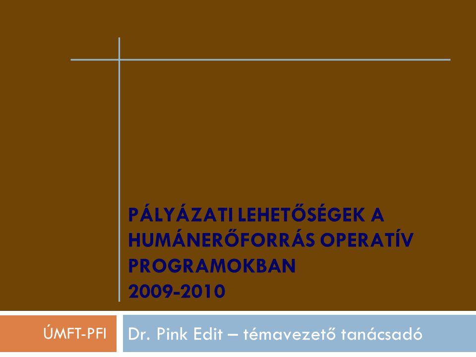 PÁLYÁZATI LEHETŐSÉGEK A HUMÁNERŐFORRÁS OPERATÍV PROGRAMOKBAN 2009-2010 Dr. Pink Edit – témavezető tanácsadó ÚMFT-PFI
