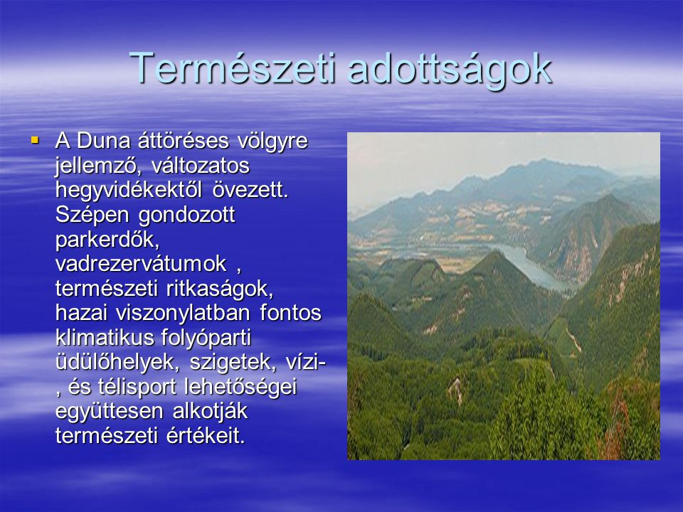 Természeti adottságok  A Duna áttöréses völgyre jellemző, változatos hegyvidékektől övezett. Szépen gondozott parkerdők, vadrezervátumok, természeti
