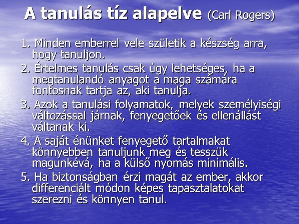 A tanulás tíz alapelve (Carl Rogers) 1. Minden emberrel vele születik a készség arra, hogy tanuljon. 2. Értelmes tanulás csak úgy lehetséges, ha a meg