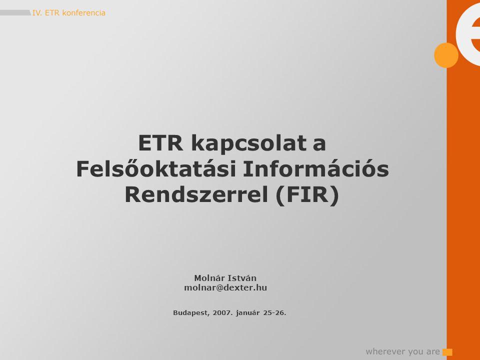 ETR kapcsolat a Felsőoktatási Információs Rendszerrel (FIR) Molnár István molnar@dexter.hu Budapest, 2007.