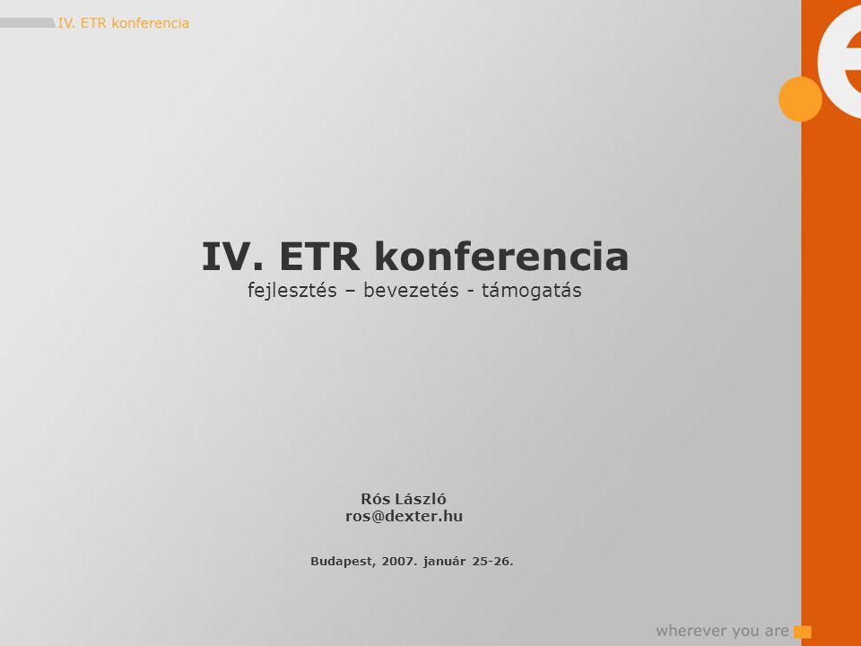 IV. ETR konferencia fejlesztés – bevezetés - támogatás Rós László ros@dexter.hu Budapest, 2007.