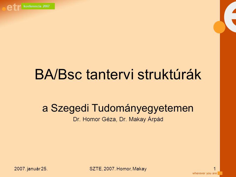 konferencia 2007 2007. január 25.SZTE, 2007. Homor, Makay1 BA/Bsc tantervi struktúrák a Szegedi Tudományegyetemen Dr. Homor Géza, Dr. Makay Árpád