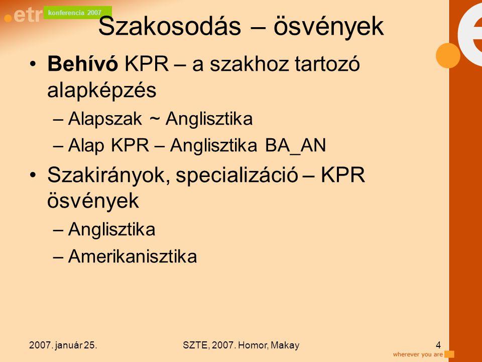 konferencia 2007 2007. január 25.SZTE, 2007. Homor, Makay4 Szakosodás – ösvények Behívó KPR – a szakhoz tartozó alapképzés –Alapszak ~ Anglisztika –Al