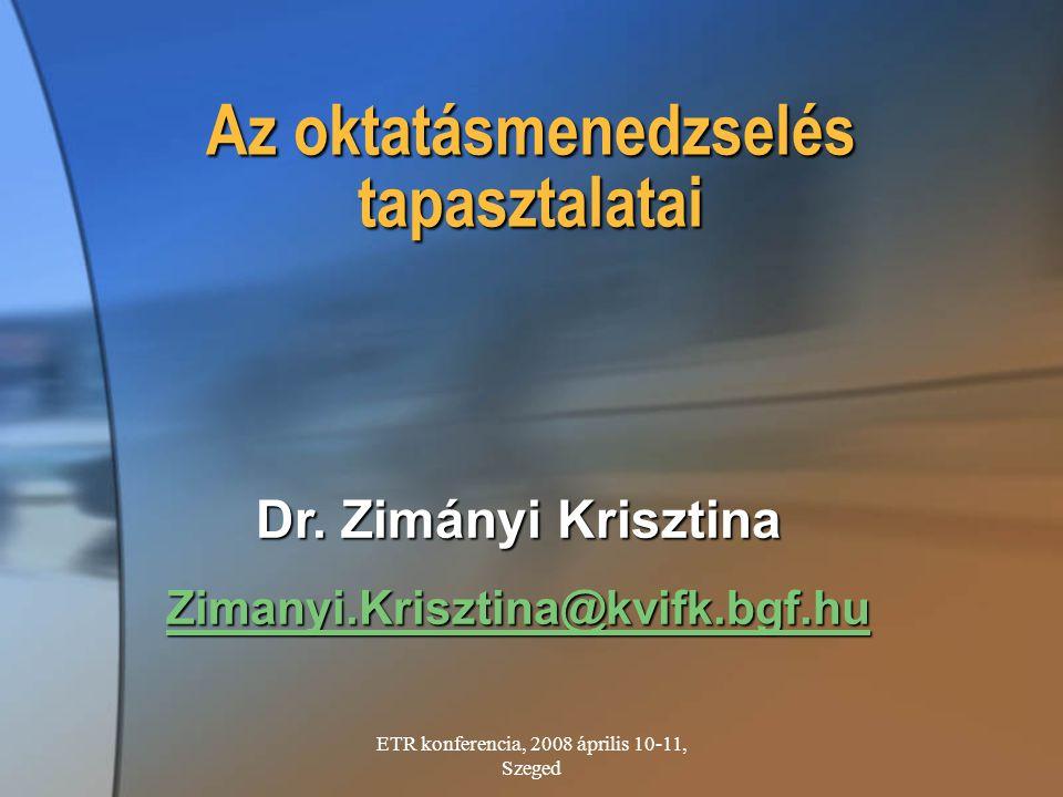 ETR konferencia, 2008 április 10-11, Szeged Dr. Zimányi Krisztina Zimanyi.Krisztina@kvifk.bgf.hu Az oktatásmenedzselés tapasztalatai