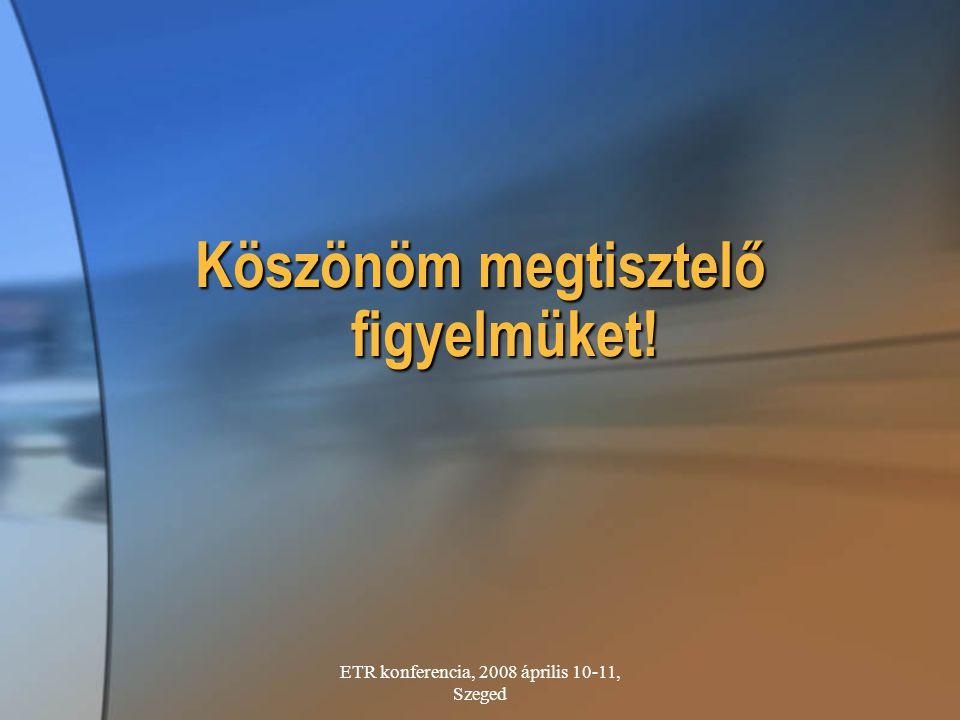 ETR konferencia, 2008 április 10-11, Szeged Köszönöm megtisztelő figyelmüket!