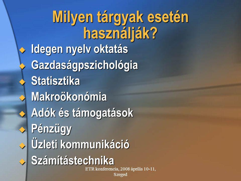ETR konferencia, 2008 április 10-11, Szeged Milyen tárgyak esetén használják?  Idegen nyelv oktatás  Gazdaságpszichológia  Statisztika  Makroökonó