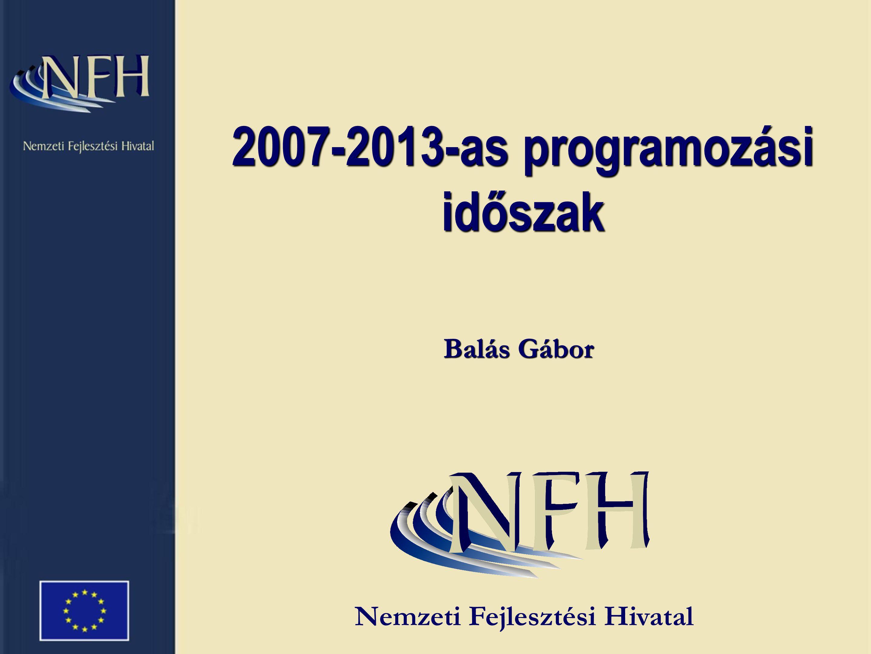 2007-2013-as programozási időszak Balás Gábor Nemzeti Fejlesztési Hivatal