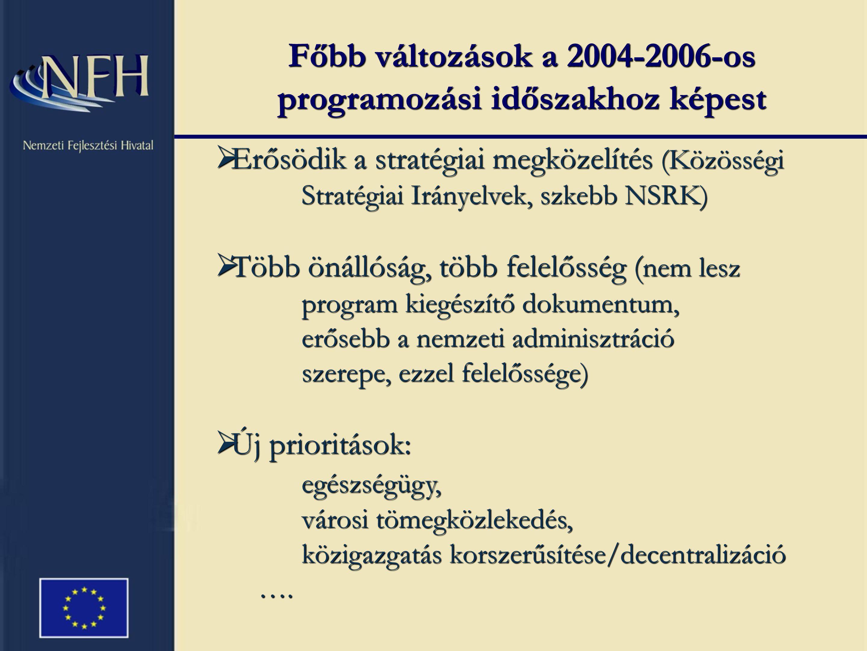 Főbb változások a 2004-2006-os programozási időszakhoz képest  Erősödik a stratégiai megközelítés (Közösségi Stratégiai Irányelvek, szkebb NSRK)  Több önállóság, több felelősség ( nem lesz program kiegészítő dokumentum, erősebb a nemzeti adminisztráció szerepe, ezzel felelőssége)  Új prioritások: egészségügy, városi tömegközlekedés, közigazgatás korszerűsítése/decentralizáció ….