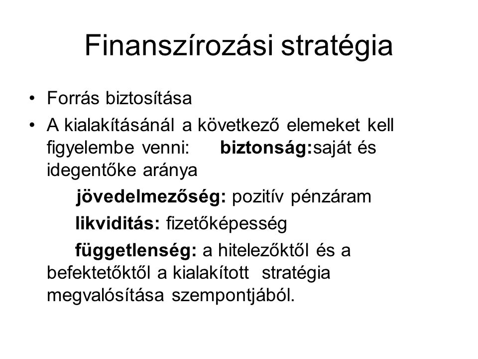 Finanszírozási stratégia Forrás biztosítása A kialakításánál a következő elemeket kell figyelembe venni: biztonság:saját és idegentőke aránya jövedelm