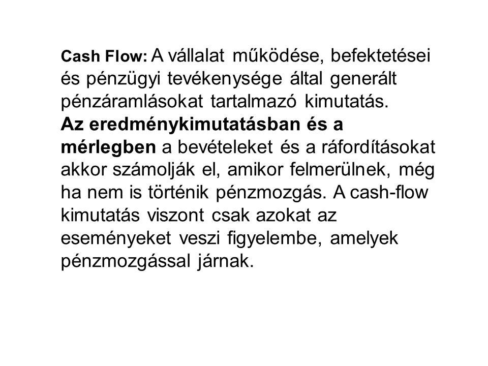 Cash Flow: A vállalat működése, befektetései és pénzügyi tevékenysége által generált pénzáramlásokat tartalmazó kimutatás. Az eredménykimutatásban és