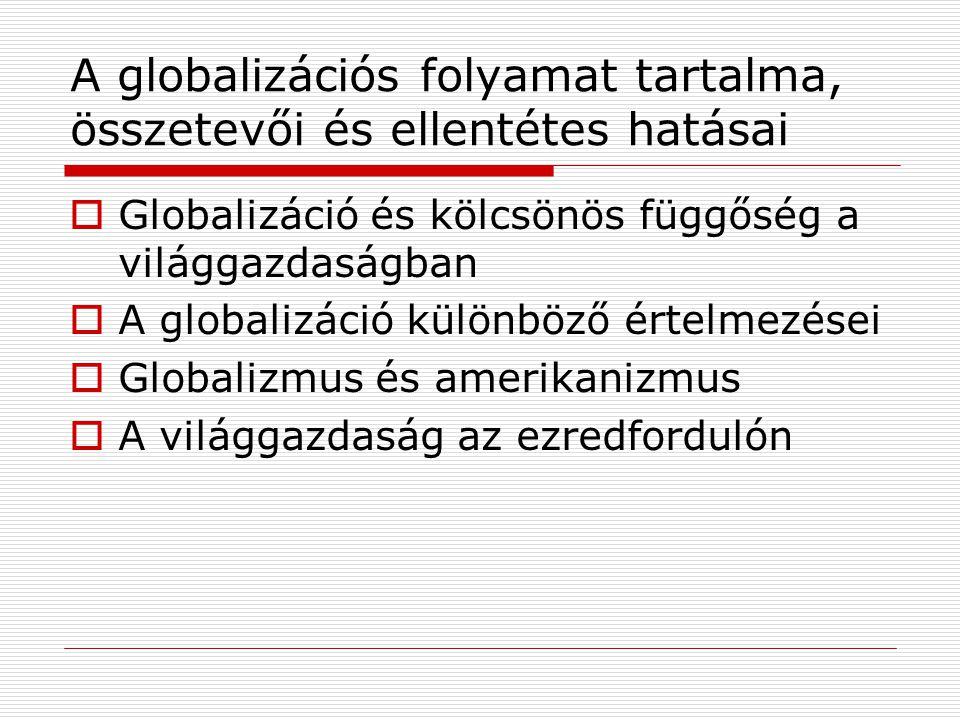 A globalizációs folyamat tartalma, összetevői és ellentétes hatásai  Globalizáció és kölcsönös függőség a világgazdaságban  A globalizáció különböző