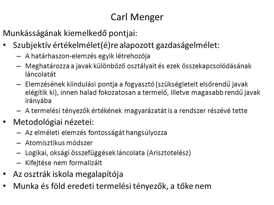 20 Carl Menger Munkásságának kiemelkedő pontjai: Szubjektív értékelmélet(é)re alapozott gazdaságelmélet: – A határhaszon-elemzés egyik létrehozója – Meghatározza a javak különböző osztályait és ezek összekapcsolódásának láncolatát – Elemzésének kiindulási pontja a fogyasztó (szükségleteit elsőrendű javak elégítik ki), innen halad fokozatosan a termelő, illetve magasabb rendű javak irányába – A termelési tényezők értékének magyarázatát is a rendszer részévé tette Metodológiai nézetei: – Az elméleti elemzés fontosságát hangsúlyozza – Atomisztikus módszer – Logikai, oksági összefüggések láncolata (Arisztotelész) – Kifejtése nem formalizált Az osztrák iskola megalapítója Munka és föld eredeti termelési tényezők, a tőke nem