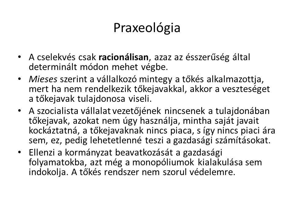 Praxeológia A cselekvés csak racionálisan, azaz az ésszerűség által determinált módon mehet végbe.
