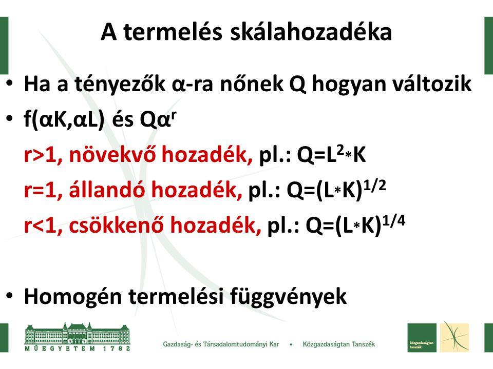 A termelés skálahozadéka Ha a tényezők α-ra nőnek Q hogyan változik f(αK,αL) és Qα r r>1, növekvő hozadék, pl.: Q=L 2 * K r=1, állandó hozadék, pl.: Q