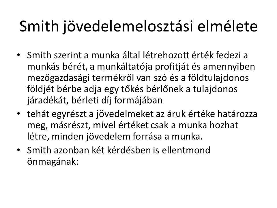 Smith jövedelemelosztási elmélete Smith szerint a munka által létrehozott érték fedezi a munkás bérét, a munkáltatója profitját és amennyiben mezőgazd