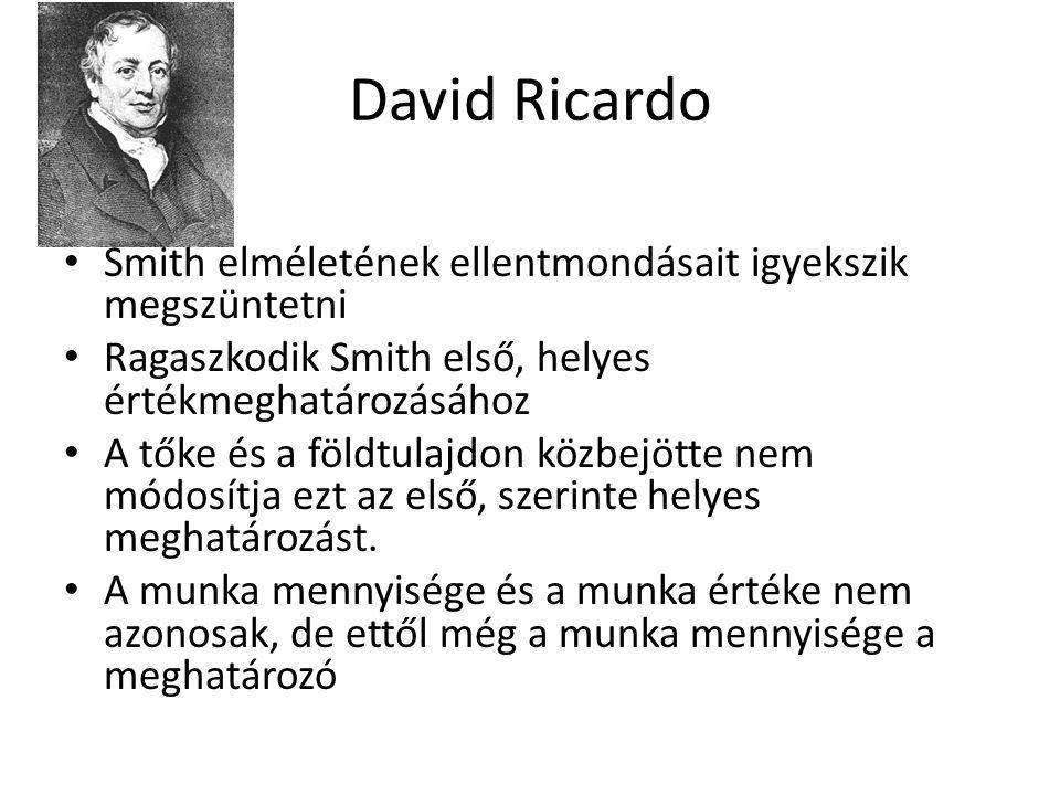 David Ricardo Smith elméletének ellentmondásait igyekszik megszüntetni Ragaszkodik Smith első, helyes értékmeghatározásához A tőke és a földtulajdon k