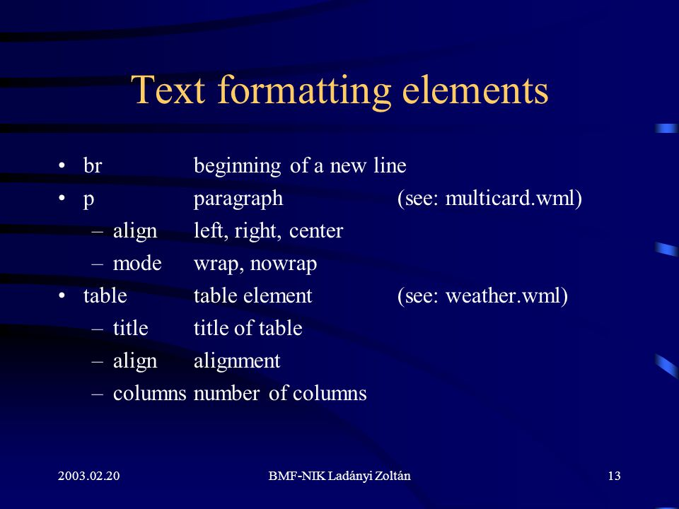 2003.02.20BMF-NIK Ladányi Zoltán13 Text formatting elements brbeginning of a new line pparagraph(see: multicard.wml) –alignleft, right, center –modewrap, nowrap tabletable element (see: weather.wml) –titletitle of table –alignalignment –columnsnumber of columns
