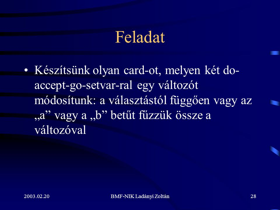 """2003.02.20BMF-NIK Ladányi Zoltán28 Feladat Készítsünk olyan card-ot, melyen két do- accept-go-setvar-ral egy változót módosítunk: a választástól függően vagy az """"a vagy a """"b betűt fűzzük össze a változóval"""