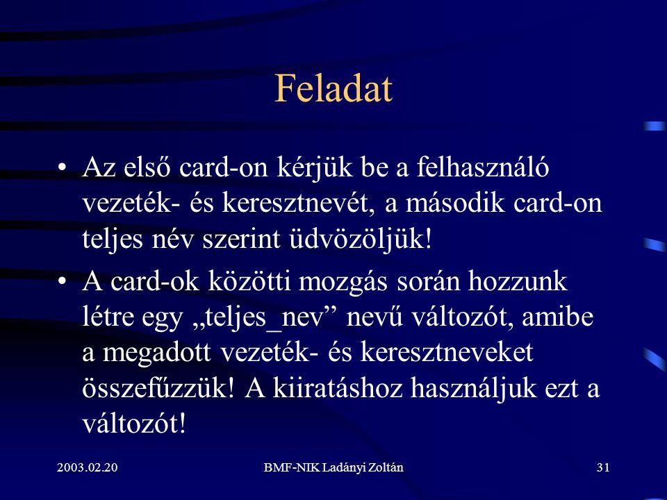 2003.02.20BMF-NIK Ladányi Zoltán31 Feladat Az első card-on kérjük be a felhasználó vezeték- és keresztnevét, a második card-on teljes név szerint üdvözöljük.