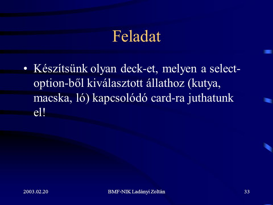 2003.02.20BMF-NIK Ladányi Zoltán33 Feladat Készítsünk olyan deck-et, melyen a select- option-ből kiválasztott állathoz (kutya, macska, ló) kapcsolódó card-ra juthatunk el!