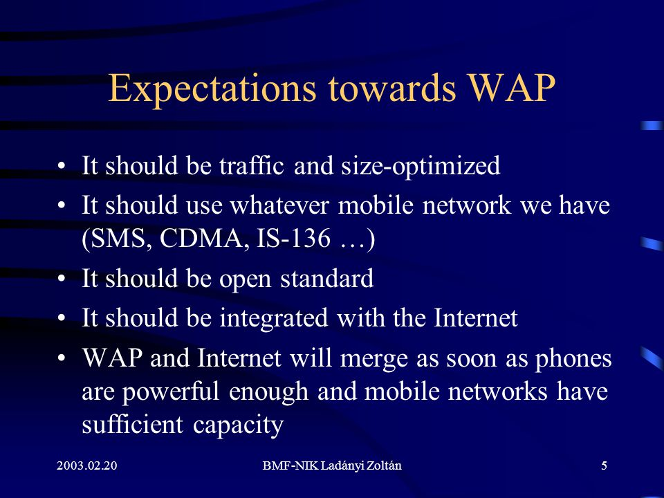 2003.02.20BMF-NIK Ladányi Zoltán5 Expectations towards WAP It should be traffic and size-optimized It should use whatever mobile network we have (SMS,