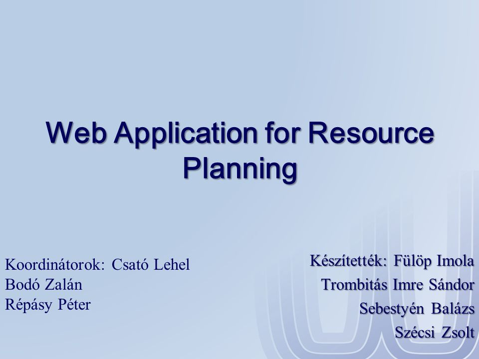 Web Application for Resource Planning Készítették: Fülöp Imola Trombitás Imre Sándor Sebestyén Balázs Szécsi Zsolt Koordinátorok: Csató Lehel Bodó Zal