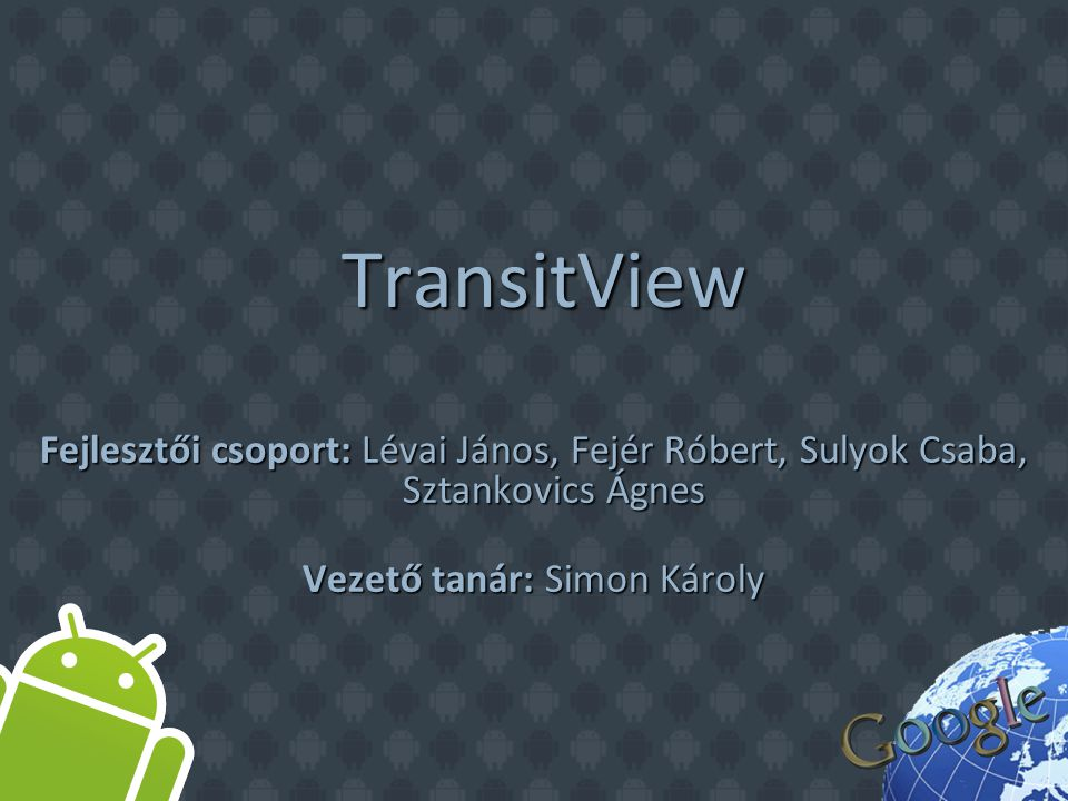 TransitView TransitView Fejlesztői csoport: Lévai János, Fejér Róbert, Sulyok Csaba, Sztankovics Ágnes Vezető tanár: Simon Károly