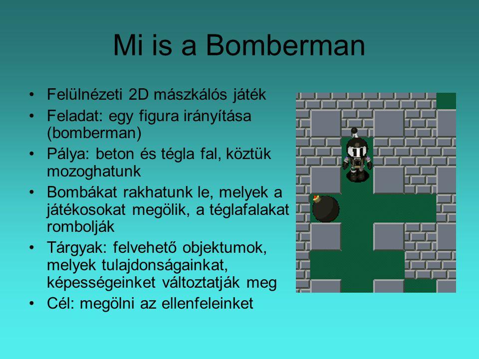 Mi is a Bomberman Felülnézeti 2D mászkálós játék Feladat: egy figura irányítása (bomberman) Pálya: beton és tégla fal, köztük mozoghatunk Bombákat rakhatunk le, melyek a játékosokat megölik, a téglafalakat rombolják Tárgyak: felvehető objektumok, melyek tulajdonságainkat, képességeinket változtatják meg Cél: megölni az ellenfeleinket