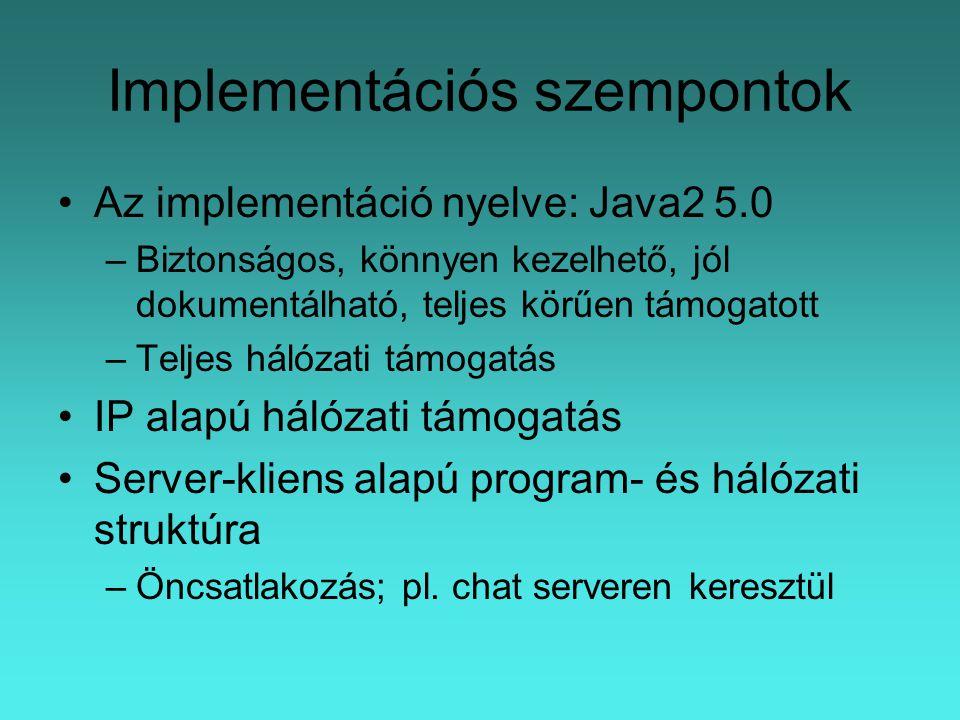 Implementációs szempontok Az implementáció nyelve: Java2 5.0 –Biztonságos, könnyen kezelhető, jól dokumentálható, teljes körűen támogatott –Teljes hálózati támogatás IP alapú hálózati támogatás Server-kliens alapú program- és hálózati struktúra –Öncsatlakozás; pl.