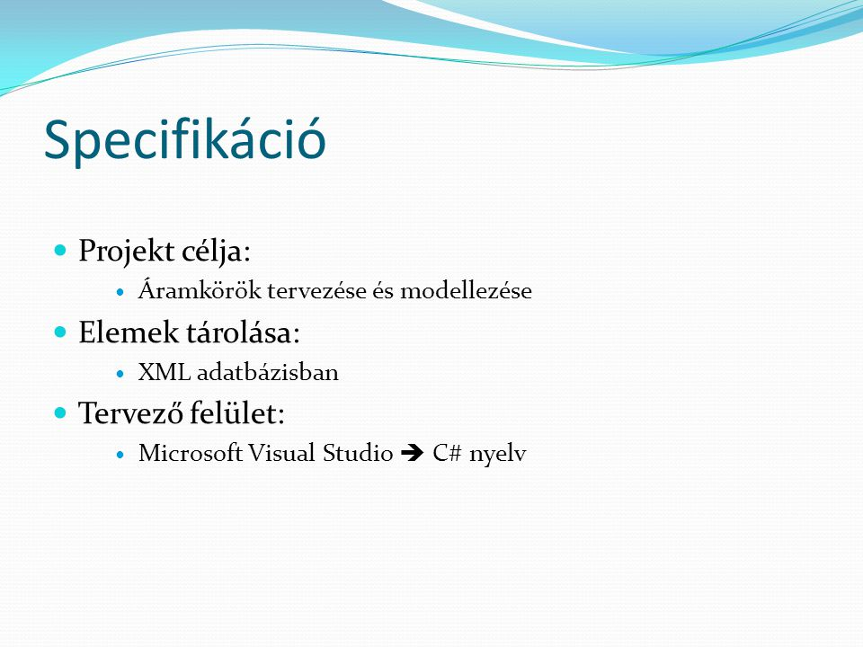 Specifikáció Projekt célja: Áramkörök tervezése és modellezése Elemek tárolása: XML adatbázisban Tervező felület: Microsoft Visual Studio  C# nyelv