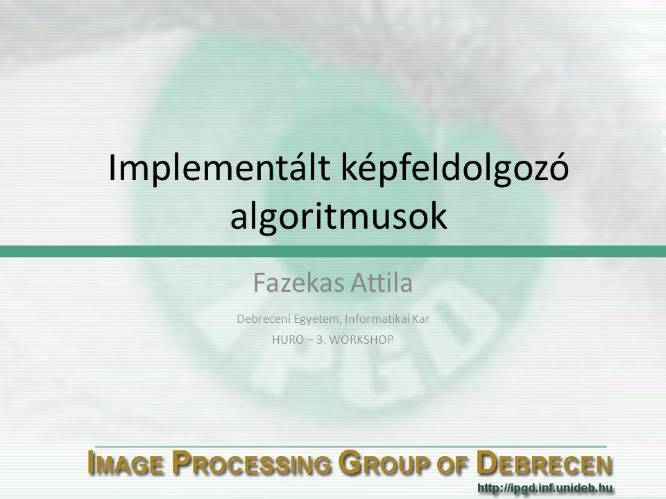 Implementált képfeldolgozó algoritmusok Fazekas Attila Debreceni Egyetem, Informatikai Kar HURO – 3. WORKSHOP