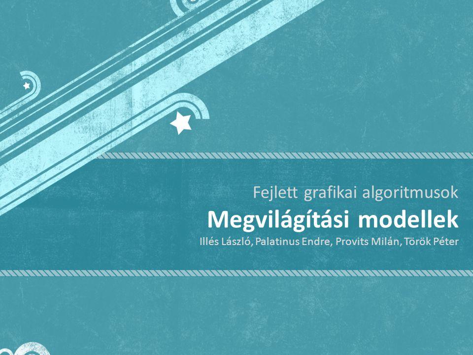 Fejlett grafikai algoritmusok Megvilágítási modellek Illés László, Palatinus Endre, Provits Milán, Török Péter