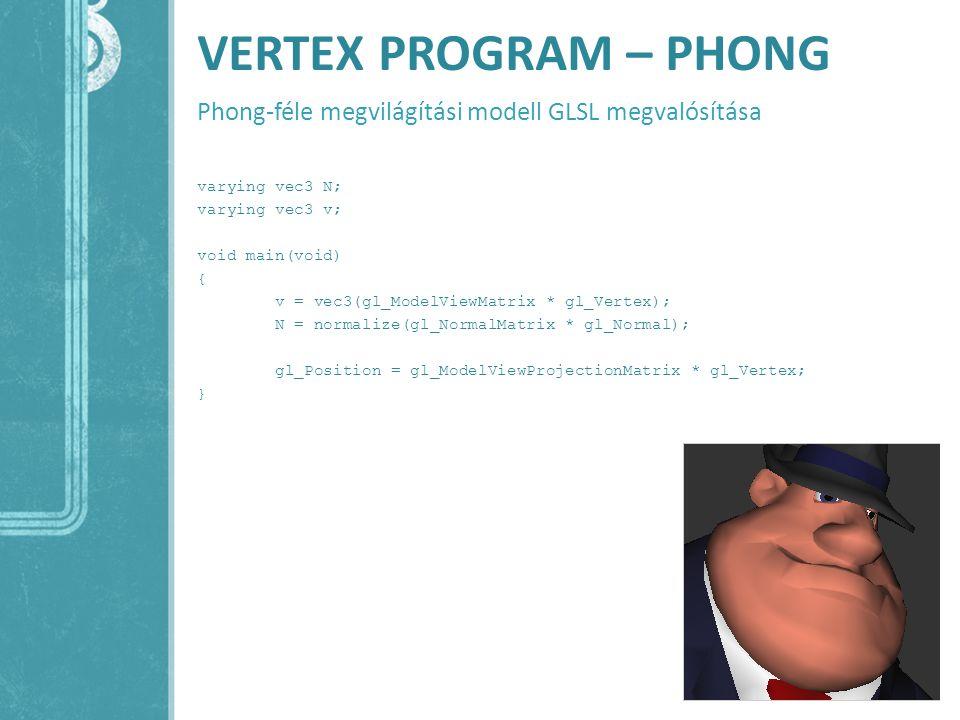 VERTEX PROGRAM – PHONG Phong-féle megvilágítási modell GLSL megvalósítása varying vec3 N; varying vec3 v; void main(void) { v = vec3(gl_ModelViewMatri