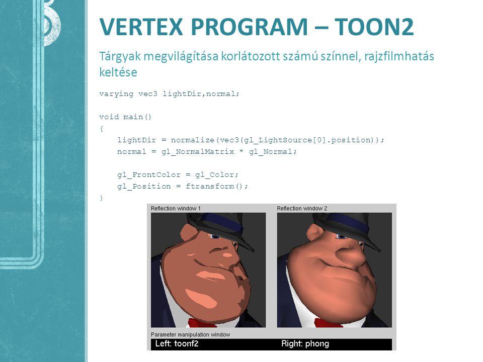 VERTEX PROGRAM – TOON2 Tárgyak megvilágítása korlátozott számú színnel, rajzfilmhatás keltése varying vec3 lightDir,normal; void main() { lightDir = n