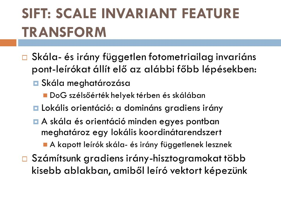 SIFT: SCALE INVARIANT FEATURE TRANSFORM  Skála- és irány független fotometriailag invariáns pont-leírókat állít elő az alábbi főbb lépésekben:  Skála meghatározása DoG szélsőérték helyek térben és skálában  Lokális orientáció: a domináns gradiens irány  A skála és orientáció minden egyes pontban meghatároz egy lokális koordinátarendszert A kapott leírók skála- és irány függetlenek lesznek  Számítsunk gradiens irány-hisztogramokat több kisebb ablakban, amiből leíró vektort képezünk