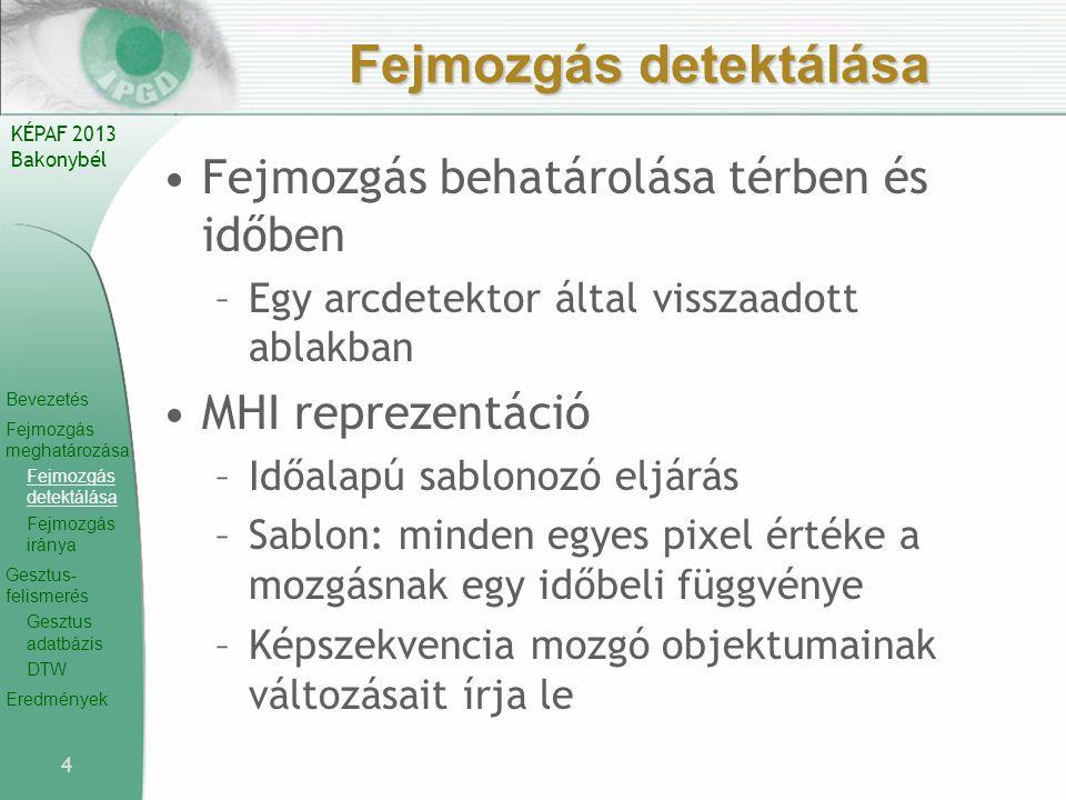 Bevezetés Fejmozgás meghatározása Fejmozgás detektálása Fejmozgás iránya Gesztus- felismerés Gesztus adatbázis DTW Eredmények KÉPAF 2013 Bakonybél Fejmozgás detektálása Fejmozgás behatárolása térben és időben –Egy arcdetektor által visszaadott ablakban MHI reprezentáció –Időalapú sablonozó eljárás –Sablon: minden egyes pixel értéke a mozgásnak egy időbeli függvénye –Képszekvencia mozgó objektumainak változásait írja le 4
