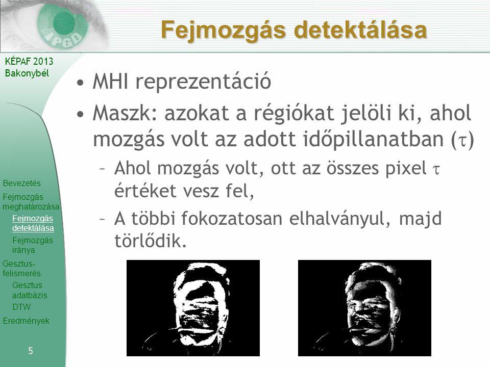 Bevezetés Fejmozgás meghatározása Fejmozgás detektálása Fejmozgás iránya Gesztus- felismerés Gesztus adatbázis DTW Eredmények KÉPAF 2013 Bakonybél Fejmozgás detektálása MHI reprezentáció Maszk: azokat a régiókat jelöli ki, ahol mozgás volt az adott időpillanatban (  ) –Ahol mozgás volt, ott az összes pixel  értéket vesz fel, –A többi fokozatosan elhalványul, majd törlődik.