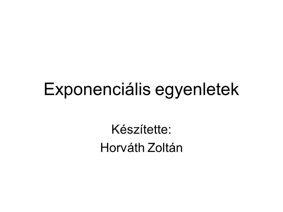 Exponenciális egyenletek Készítette: Horváth Zoltán