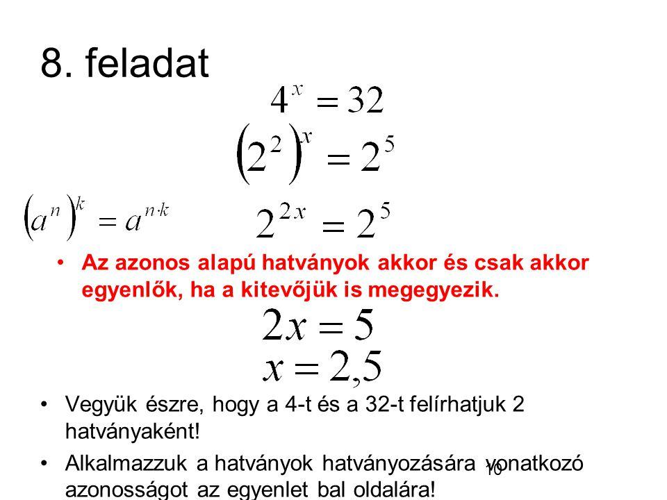 10 8. feladat Vegyük észre, hogy a 4-t és a 32-t felírhatjuk 2 hatványaként! Alkalmazzuk a hatványok hatványozására vonatkozó azonosságot az egyenlet