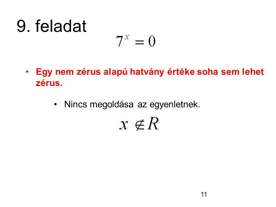 11 9. feladat Nincs megoldása az egyenletnek. Egy nem zérus alapú hatvány értéke soha sem lehet zérus.