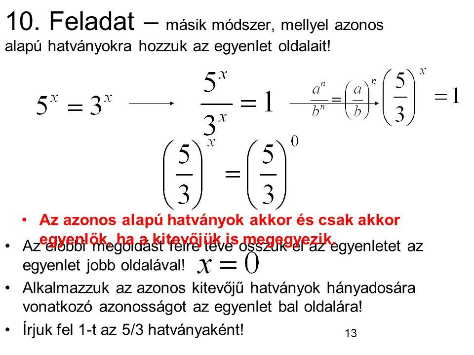 13 10. Feladat – másik módszer, mellyel azonos alapú hatványokra hozzuk az egyenlet oldalait! Az előbbi megoldást félre téve osszuk el az egyenletet a