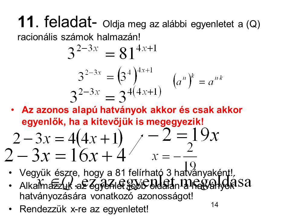 14 11. feladat- Oldja meg az alábbi egyenletet a (Q) racionális számok halmazán! Vegyük észre, hogy a 81 felírható 3 hatványaként! Alkalmazzuk az egye
