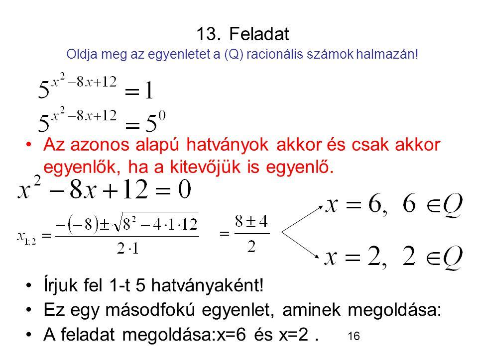 16 13. Feladat Oldja meg az egyenletet a (Q) racionális számok halmazán! Írjuk fel 1-t 5 hatványaként! Ez egy másodfokú egyenlet, aminek megoldása: A
