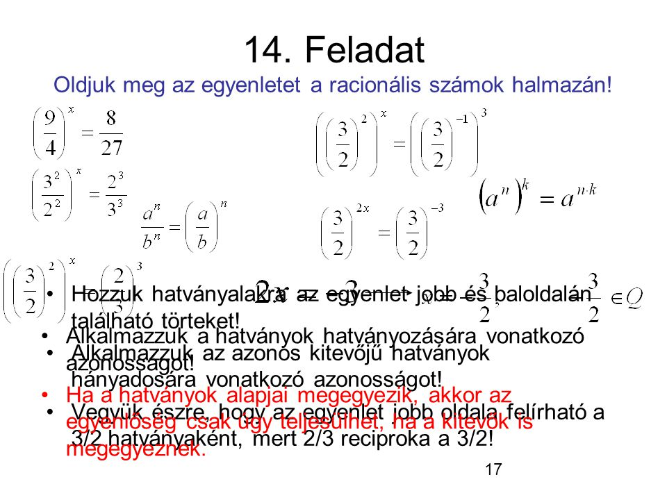 17 14. Feladat Oldjuk meg az egyenletet a racionális számok halmazán! Hozzuk hatványalakra az egyenlet jobb és baloldalán található törteket! Alkalmaz
