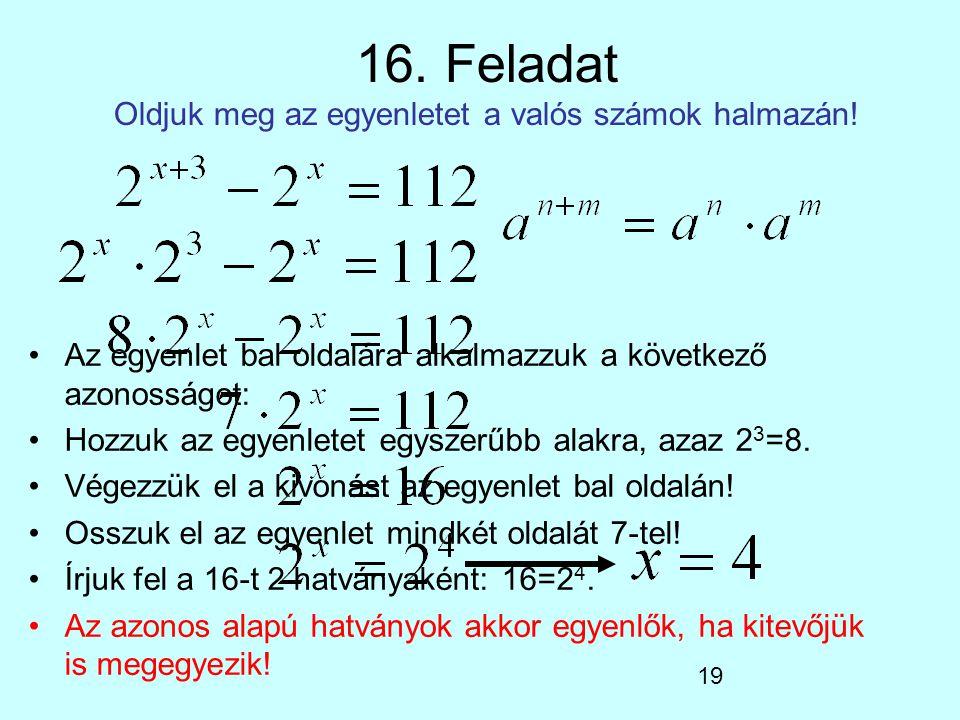 19 16. Feladat Oldjuk meg az egyenletet a valós számok halmazán! Az egyenlet bal oldalára alkalmazzuk a következő azonosságot: Hozzuk az egyenletet eg